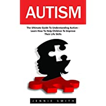 Autism: The Ultimate Guide To Understanding Autism – Learn How To Help Children To Improve Their Life Skills (Autism Diagnosis, Autistic Children)