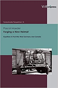 Forging a New Heimat: Expellees in Post-War West Germany and Canada (Transkulturelle Perspektiven)