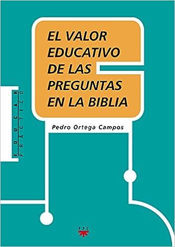 El Valor Educativo De Las Preguntas En La Biblia Educar Práctico: Amazon.es: Pedro Ortega Campos: Libros