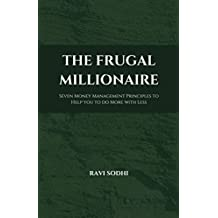 The Frugal Millionaire: Seven Money Management Principles to Help you to do More with Less (The Proud Frugal Series Book 1)