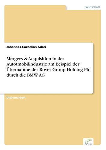 Mergers   Acquisition In Der Autotmobilindustrie Am Beispiel Der  Bernahme Der Rover Group Holding Plc  Durch Die Bmw Ag  German Edition