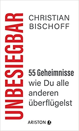 Christian Bischoff Unbesiegbar: 55 Geheimnisse, wie Du alle anderen überflügelst