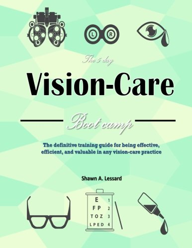The 5 Day Vision Care Bootcamp: The definitive training guide for being effective, efficient, and valuable in any vision-care practice