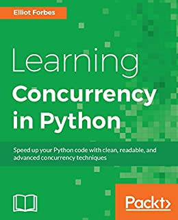 Learning Concurrency in Python: Build highly efficient, robust, and  concurrent applications