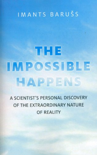 The Impossible Happens: A Scientist's Personal Discovery of the Extraordinary Nature of Reality