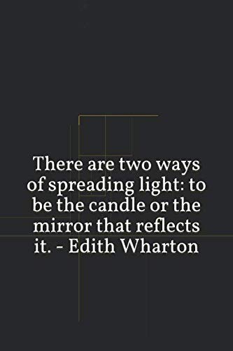 There are two ways of spreading light: to be the candle or the mirror that reflects it. -  Edith Wharton: A lined notebook for your everyday needs