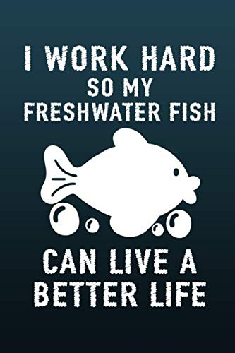 - I Work Hard So My Freshwater Fish Can Live a Better Life: A Blank Lined Journal For the Fish Lover
