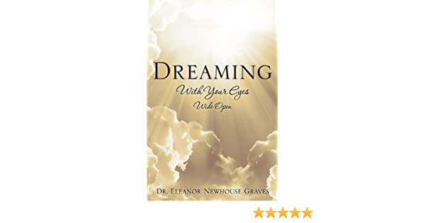 18f71ca3026 Dreaming With Your Eyes Wide Open - Kindle edition by Dr. Eleanor Newhouse  Graves. Religion   Spirituality Kindle eBooks   Amazon.com.
