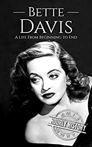 Bette Davis: A Life from Beginning to End (Biographies of Actors Book 9)