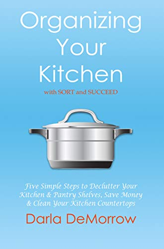 Organizing Your Kitchen with SORT and Succeed: Five Simple Steps to Declutter Your Kitchen and Pantry Shelves, Save Money and Clean Your Kitchen Countertops ... and Succeed Organizing Solutions Series) by [DeMorrow, Darla]
