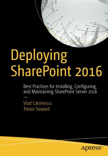 Deploying SharePoint 2016: Best Practices for Installing, Configuring, and Maintaining SharePoint Server 2016