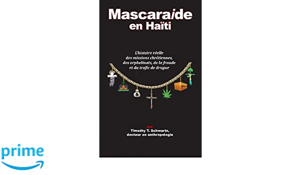 Mascarade en Haiti: Lhistoire reelle des missions chretiennes, des orphelinats, de la fraude et du trafic de drogue (French Edition): Timothy T Schwartz ...