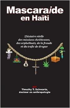 Mascarade en Haiti: L'histoire reelle des missions chretiennes, des orphelinats, de la fraude et du trafic de drogue