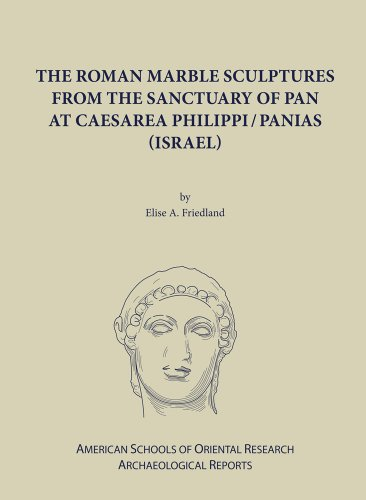 The Roman Marble Sculptures from the Sanctuary of Pan at Caesarea Philippi (American Schools of Oriental Research Archaeological Reports)