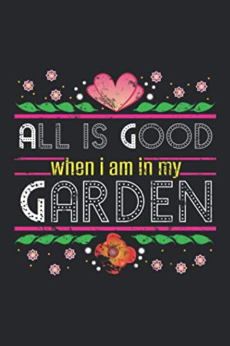 All is Good When I am in My Garden: Hobby Gardener Floral Flowers ruled Notebook 6x9 Inches - 120 lined pages for notes, drawings, formulas | Organizer writing book planner diary