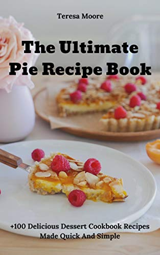 The Ultimate Pie Recipe Book:  +100 Delicious Dessert Cookbook Recipes Made Quick And Simple (Natural Food 46) by [Moore, Teresa]
