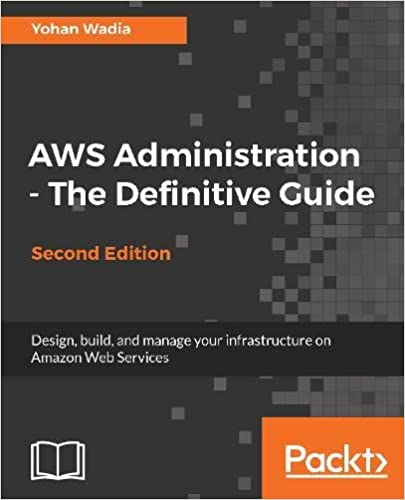 AWS Administration - The Definitive Guide - Second Edition: Design, build, and manage your infrastructure on Amazon Web Services