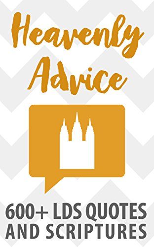 Heavenly Advice 600 Lds Quotes And Scriptures Kindle Edition By