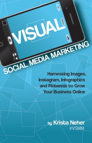 Visual Social Media Marketing: Harnessing Images, Instagram, Infographics, and Pinterest to Grow Your Business Online