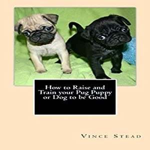 How to Raise and Train Your Pug Puppy or Dog to Be Good Audiobook