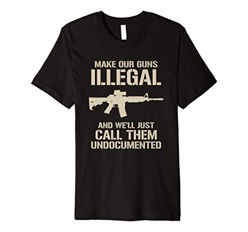Make Our Guns Illegal & We'll Call Them Undocumented Shirt