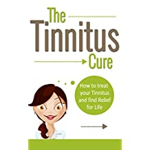 TINNITUS: How To Treat Your Tinnitus And Find Relief For Life (Tinnitus Cure, Hearing Problem Tinnitus Miracle, Treatment of Tinnitus)