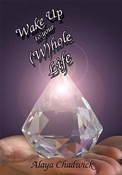 Wake Up To Your (W)hole Life by [Alaya Chadwick]