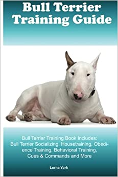 Book Bull Terrier Training Guide Bull Terrier Training Book Includes: Bull Terrier Socializing, Housetraining, Obedience Training, Behavioral Training, Cues & Commands and More