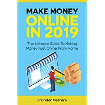 Make Money Online In 2019: The Ultimate Guide To Making Money Fast Online From Home (Passive Income, Network Marketing, Ecommerce, Affiliate Marketing, Shopify, Blogging)