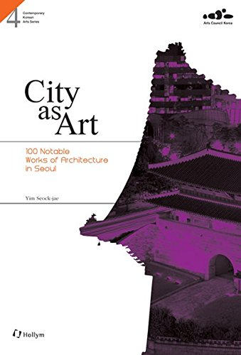 City as Art: 100 Notable Works of Architecture in Seoul (Contemporary Korean Arts Series #4)