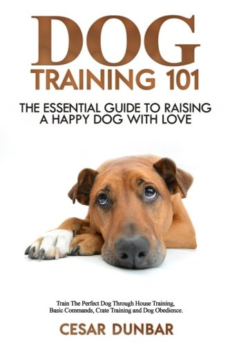 Dog Training 101: The Essential Guide to Raising A Happy Dog With Love. Train The Perfect Dog Through House Training, Basic Commands, Crate Training and Dog Obedience. (Dog Books) (Volume 4)