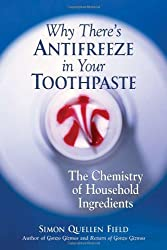 Why There's Antifreeze in Your Toothpaste: The Chemistry of Household Ingredients by Simon Quellen Field (2007-11-01)