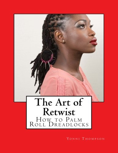 The Art of Retwist: How to Palm Roll Dreadlocks (The Full Master Loctician Course) (Volume 3) (Best Natural Products For Dreadlocks)