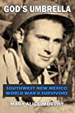 God's Umbrella: Southwest New Mexico World War II Survivors