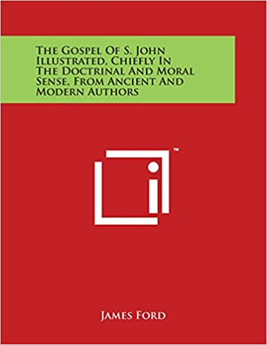 The Gospel Of S. John Illustrated, Chiefly In The Doctrinal And Moral Sense, From Ancient And Modern Authors