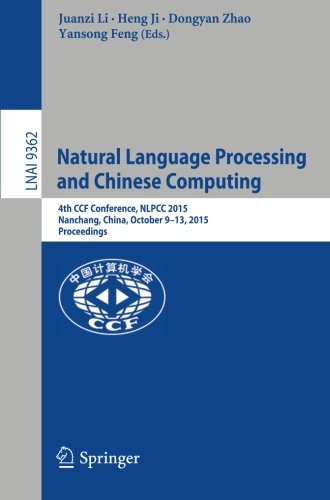 Natural Language Processing and Chinese Computing: 4th CCF Conference, NLPCC 2015, Nanchang, China, October 9-13, 2015, Proceedings (Lecture Notes in Computer Science)