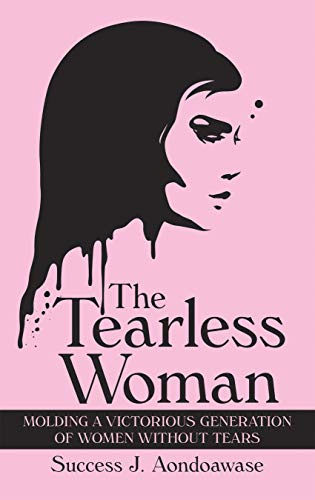 The Tearless Woman: Molding a Victorious Generation of Women Without Tears por Success J. Aondoawase