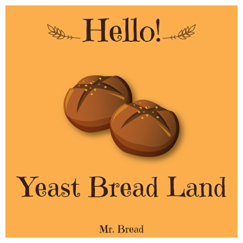 Hello! Yeast Bread Land: 365 Days of Delicious Yeast Bread (Challah Cookbook, Flat Bread Cookbook, No Knead Bread Cookbook, Rye Bread Book, Sourdough Bread Cookbook, Sourdough Bread Book) by Mr. Bread