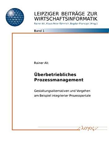 Überbetriebliches Prozessmanagement: Gestaltungsalternativen und Vorgehen am Beispiel integrierter Prozessportale (Leipziger Beitrage Zur Wirtschaftsinformatik) (German Edition)