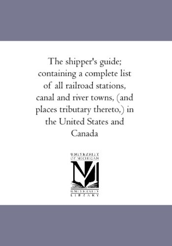 The shipper's guide; containing a complete list of all railroad stations, canal and river towns, (and places tributary thereto,) in the United States and Canada