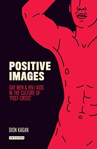 Positive Images: Gay Men and HIV/AIDS in the Culture of 'Post Crisis' (Library of Gender and Popular Culture)