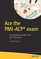 Ace the PMI-ACP® exam: A Quick Reference Guide for the Busy Professional Front Cover
