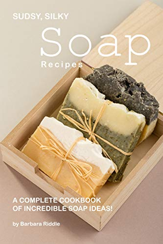 Sudsy, Silky Soap Recipes: A Complete Cookbook of Incredible Soap Ideas! (Melt And Pour Soap Recipes Shea Butter)