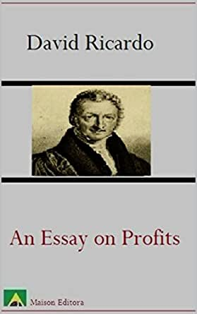 david ricardo essay on profits David ricardo - biography essay database with free papers will rent increased, capital profits decreased, and wages dropped ricardo held that population will.