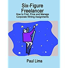 Six-Figure Freelancer: How to Find, Price, and Manage Corporate Writing Assignments