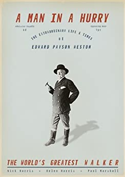 A Man in a Hurry: The Extraordinary Life and Times of Edward Payson Weston, the World's Greatest Walker by [Harris, Nick, Harris, Helen, Marshall, Paul ]