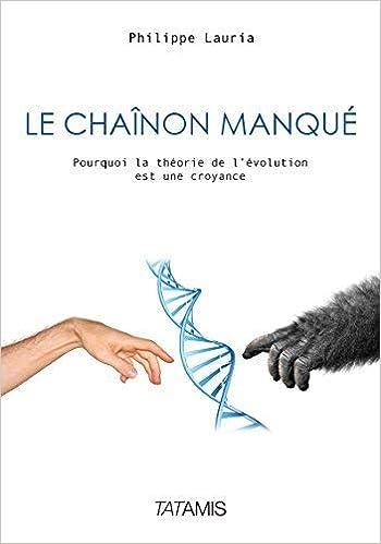 Amazon Fr Le Chainon Manque Pourquoi La Theorie De L Evolution Est Une Croyance Lauria Philippe Livres