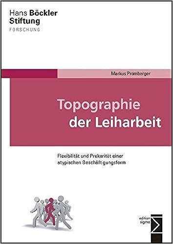 Topographie der Leiharbeit: Flexibilität und Prekarität einer ...