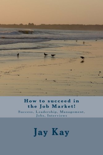 Download How to succeed in the Job Market!: Success, Leadership, Management, Jobs, Interviews ebook