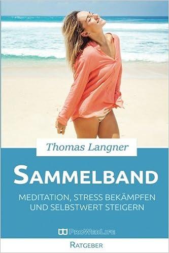 Meditation, Stress bekämpfen und Selbstwert steigern: Wie Sie durch Achtsamkeit und Selbstakzeptanz langfristig Stress abbauen und Ihr Selbstbewusstsein stärken (Sammelband)
